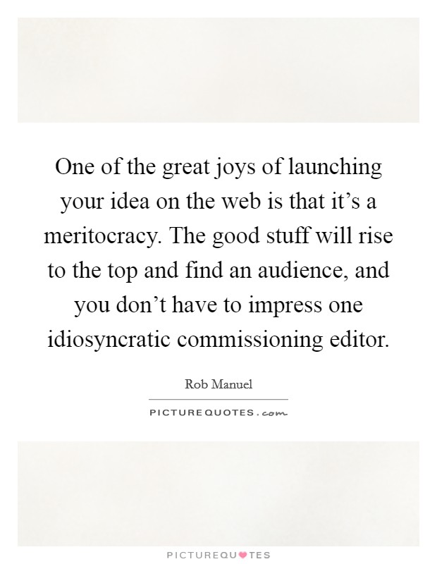 One of the great joys of launching your idea on the web is that it's a meritocracy. The good stuff will rise to the top and find an audience, and you don't have to impress one idiosyncratic commissioning editor Picture Quote #1