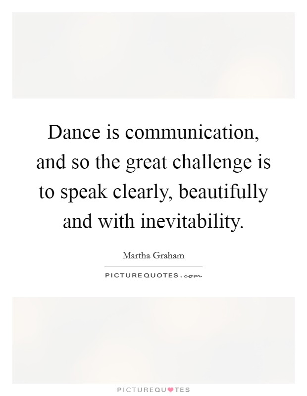 Dance is communication, and so the great challenge is to speak clearly, beautifully and with inevitability Picture Quote #1