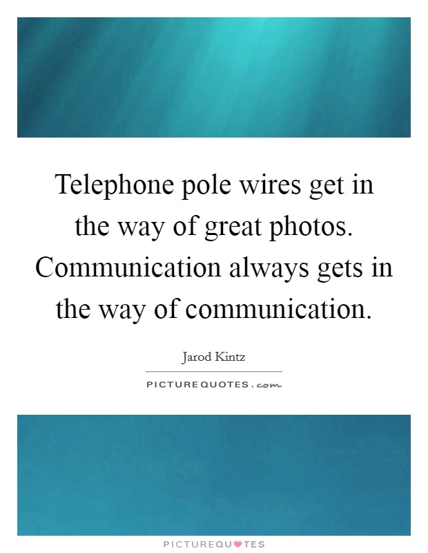 Telephone pole wires get in the way of great photos. Communication always gets in the way of communication Picture Quote #1