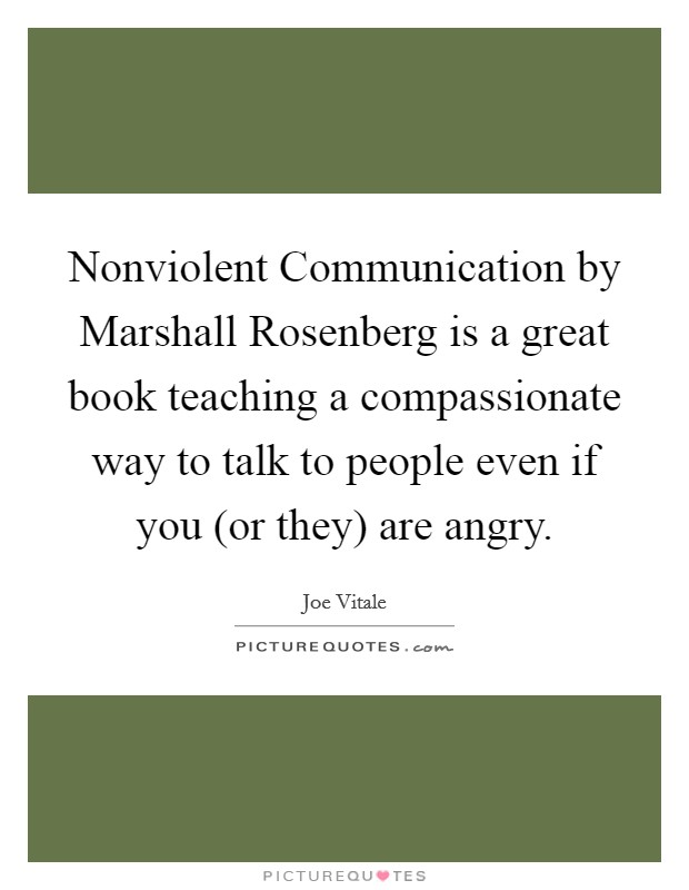 Nonviolent Communication by Marshall Rosenberg is a great book teaching a compassionate way to talk to people even if you (or they) are angry Picture Quote #1