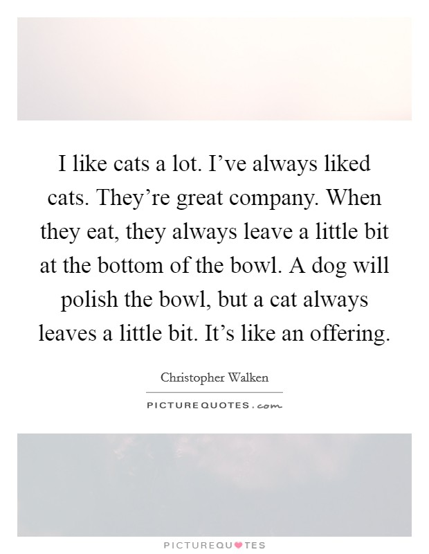 I like cats a lot. I've always liked cats. They're great company. When they eat, they always leave a little bit at the bottom of the bowl. A dog will polish the bowl, but a cat always leaves a little bit. It's like an offering Picture Quote #1