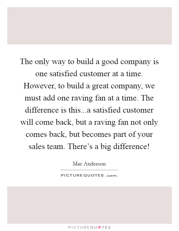 The only way to build a good company is one satisfied customer at a time. However, to build a great company, we must add one raving fan at a time. The difference is this...a satisfied customer will come back, but a raving fan not only comes back, but becomes part of your sales team. There's a big difference! Picture Quote #1