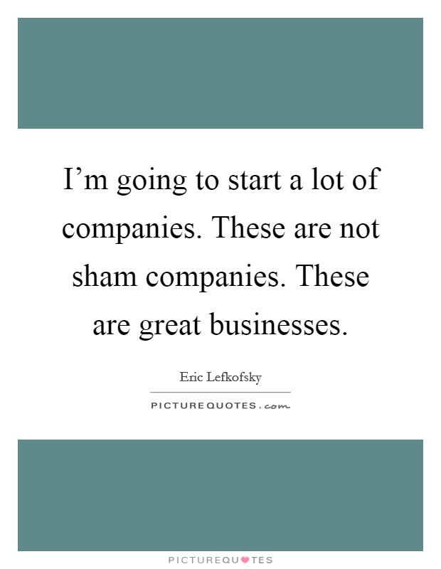I'm going to start a lot of companies. These are not sham companies. These are great businesses Picture Quote #1