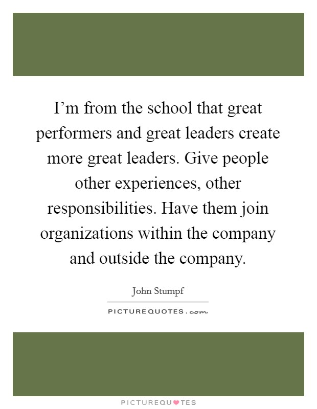 I'm from the school that great performers and great leaders create more great leaders. Give people other experiences, other responsibilities. Have them join organizations within the company and outside the company Picture Quote #1