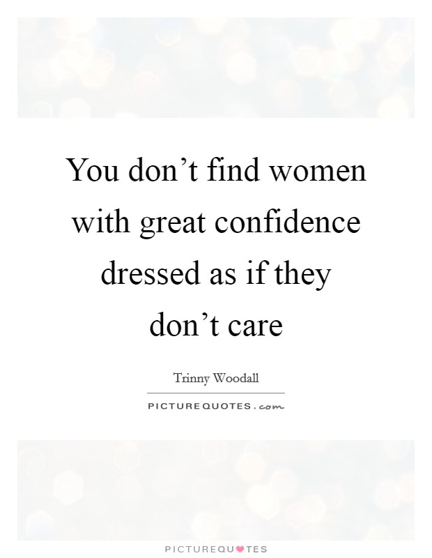 You don't find women with great confidence dressed as if they don't care Picture Quote #1