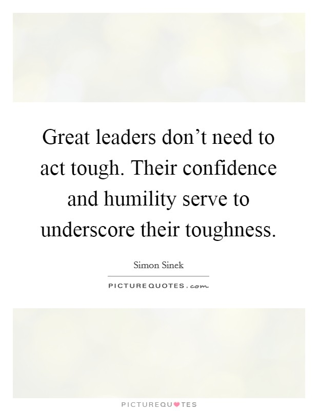 Great leaders don't need to act tough. Their confidence and humility serve to underscore their toughness Picture Quote #1