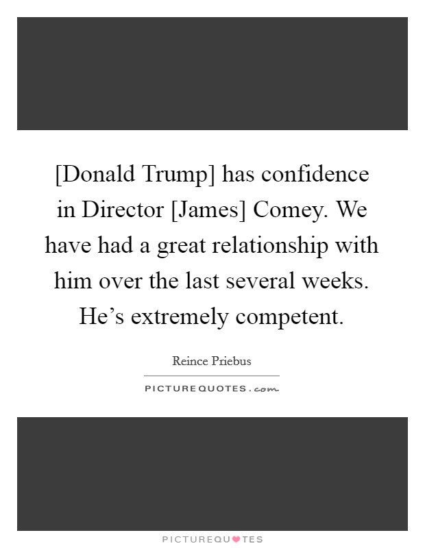 [Donald Trump] has confidence in Director [James] Comey. We have had a great relationship with him over the last several weeks. He's extremely competent Picture Quote #1