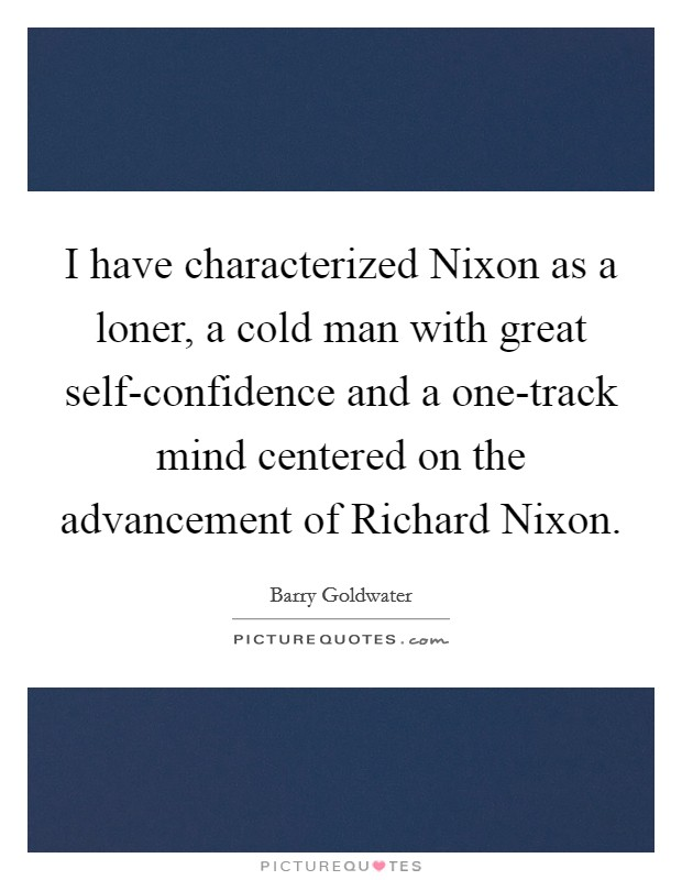 I have characterized Nixon as a loner, a cold man with great self-confidence and a one-track mind centered on the advancement of Richard Nixon Picture Quote #1