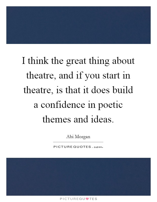 I think the great thing about theatre, and if you start in theatre, is that it does build a confidence in poetic themes and ideas Picture Quote #1