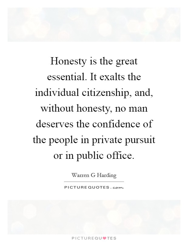 Honesty is the great essential. It exalts the individual citizenship, and, without honesty, no man deserves the confidence of the people in private pursuit or in public office Picture Quote #1
