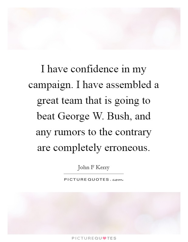 I have confidence in my campaign. I have assembled a great team that is going to beat George W. Bush, and any rumors to the contrary are completely erroneous Picture Quote #1