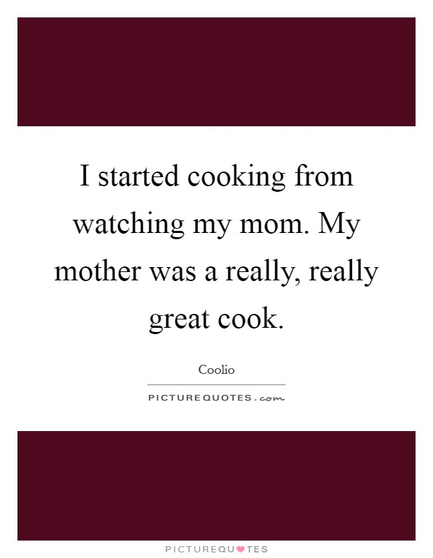 I started cooking from watching my mom. My mother was a really, really great cook. Picture Quote #1