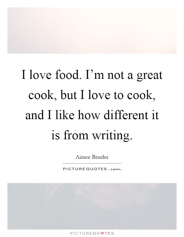I love food. I'm not a great cook, but I love to cook, and I like how different it is from writing Picture Quote #1