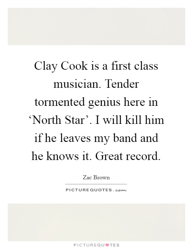 Clay Cook is a first class musician. Tender tormented genius here in 'North Star'. I will kill him if he leaves my band and he knows it. Great record Picture Quote #1