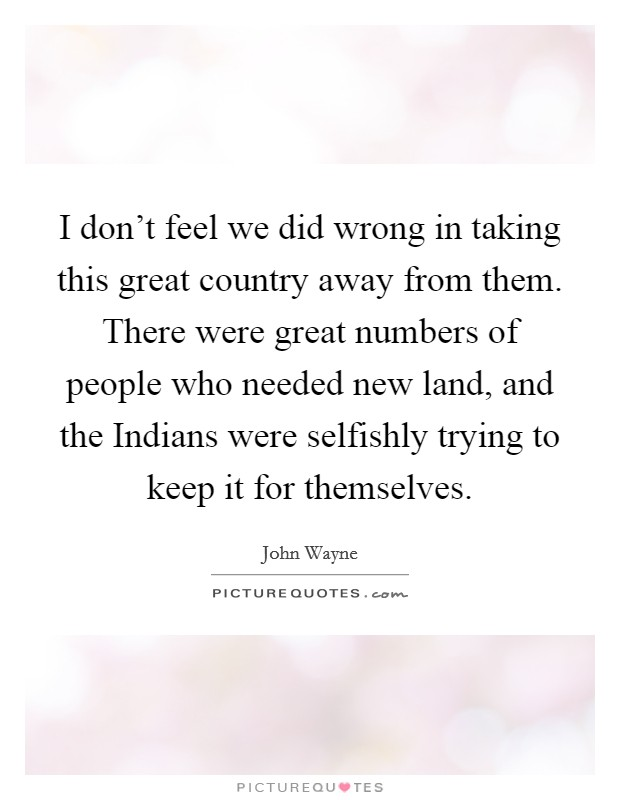 I don't feel we did wrong in taking this great country away from them. There were great numbers of people who needed new land, and the Indians were selfishly trying to keep it for themselves. Picture Quote #1