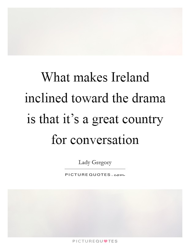 What makes Ireland inclined toward the drama is that it's a great country for conversation Picture Quote #1