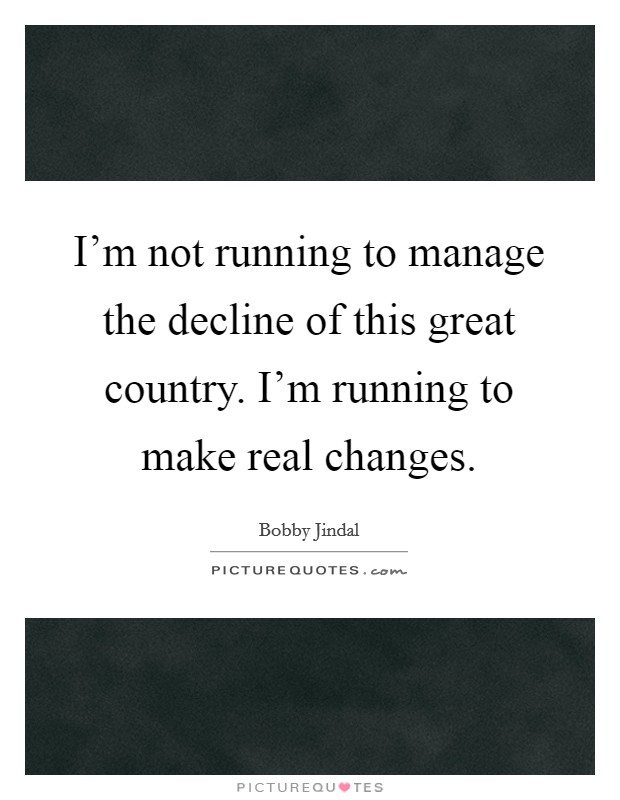 I'm not running to manage the decline of this great country. I'm running to make real changes. Picture Quote #1