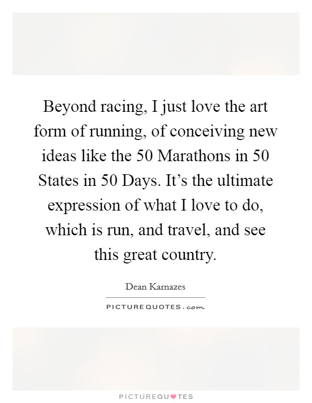 Beyond racing, I just love the art form of running, of conceiving new ideas like the 50 Marathons in 50 States in 50 Days. It's the ultimate expression of what I love to do, which is run, and travel, and see this great country. Picture Quote #1