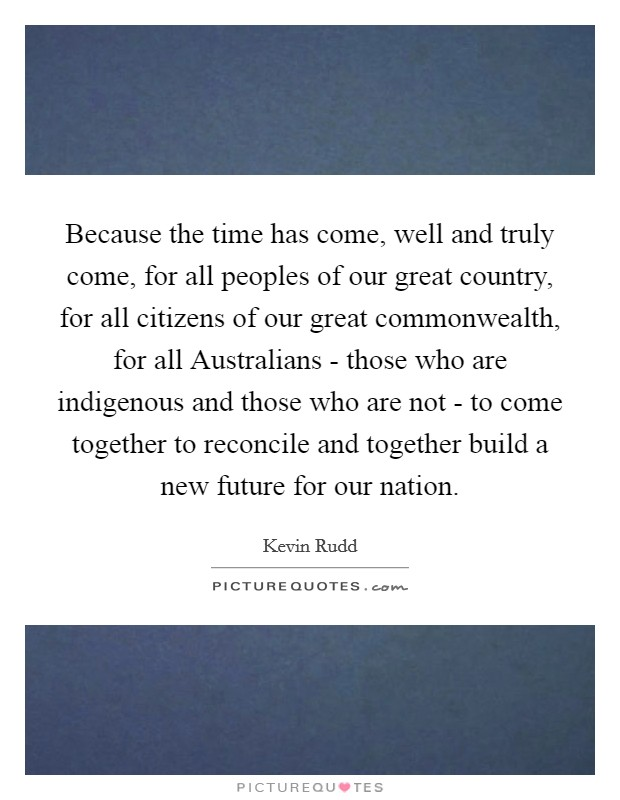 Because the time has come, well and truly come, for all peoples of our great country, for all citizens of our great commonwealth, for all Australians - those who are indigenous and those who are not - to come together to reconcile and together build a new future for our nation. Picture Quote #1