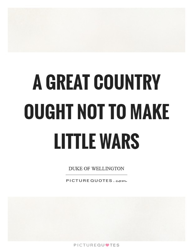 A great country ought not to make little wars Picture Quote #1