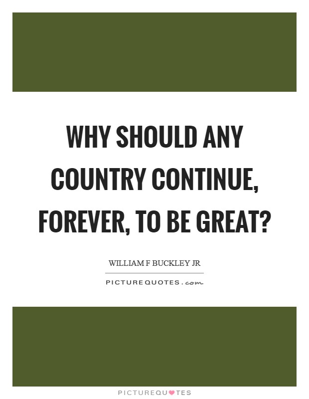 Why should any country continue, forever, to be great? Picture Quote #1