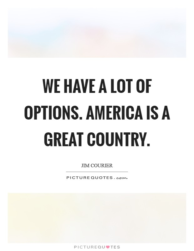 We have a lot of options. America is a great country Picture Quote #1