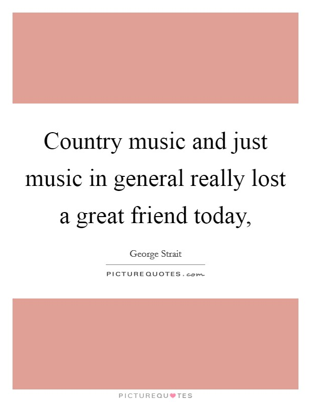 Country music and just music in general really lost a great friend today, Picture Quote #1