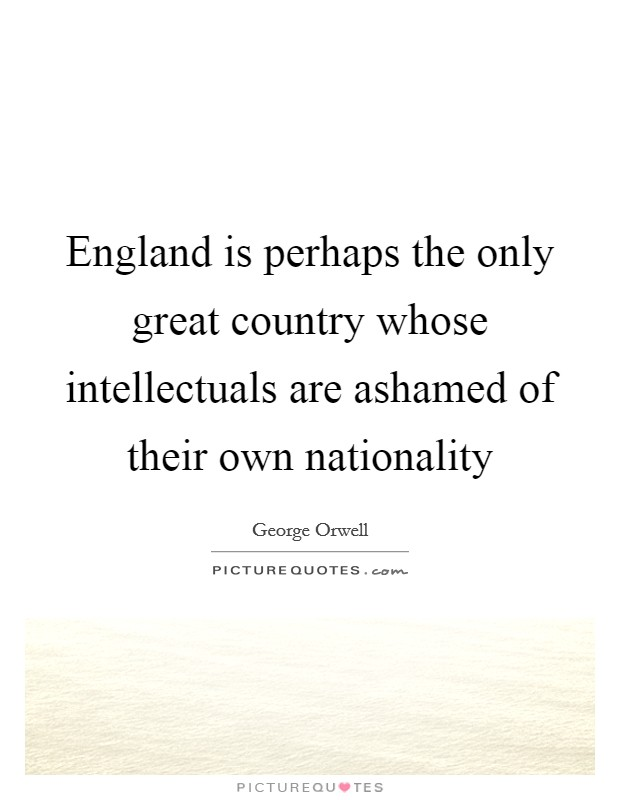 England is perhaps the only great country whose intellectuals are ashamed of their own nationality Picture Quote #1