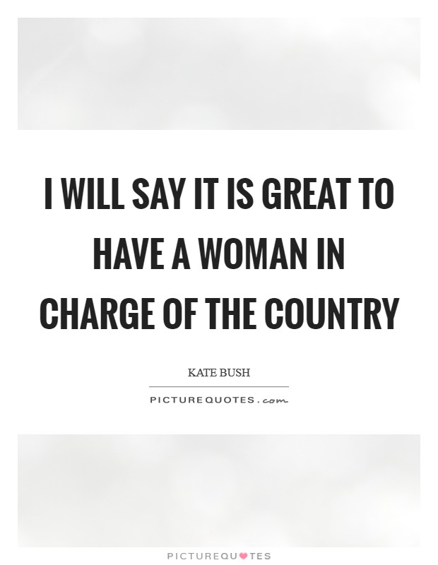 I will say it is great to have a woman in charge of the country Picture Quote #1