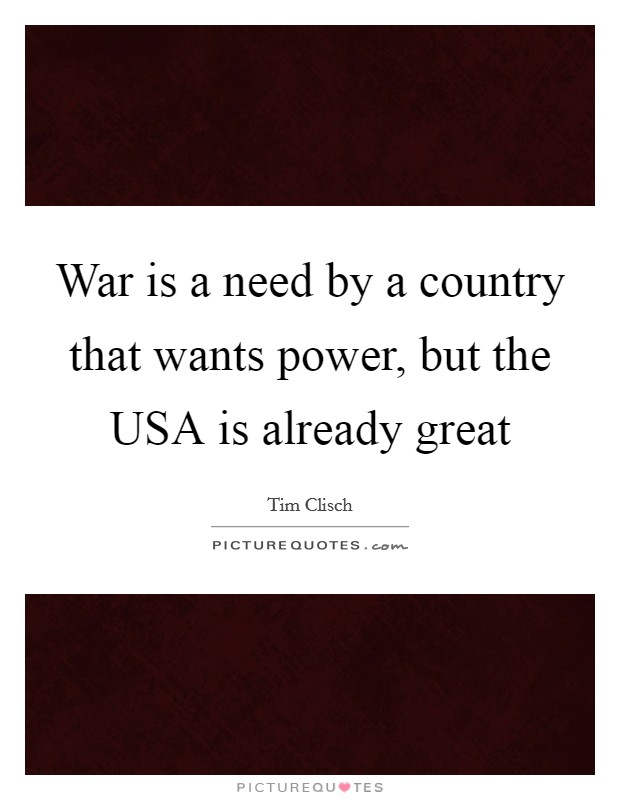 War is a need by a country that wants power, but the USA is already great Picture Quote #1