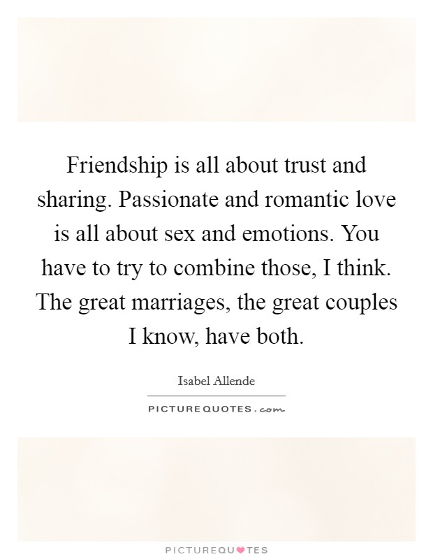 Friendship is all about trust and sharing. Passionate and romantic love is all about sex and emotions. You have to try to combine those, I think. The great marriages, the great couples I know, have both Picture Quote #1