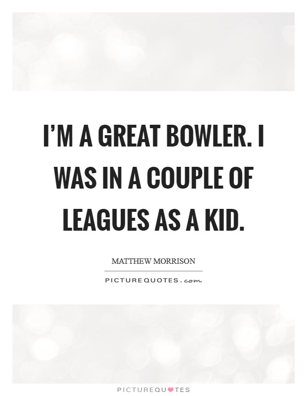 I'm a great bowler. I was in a couple of leagues as a kid Picture Quote #1