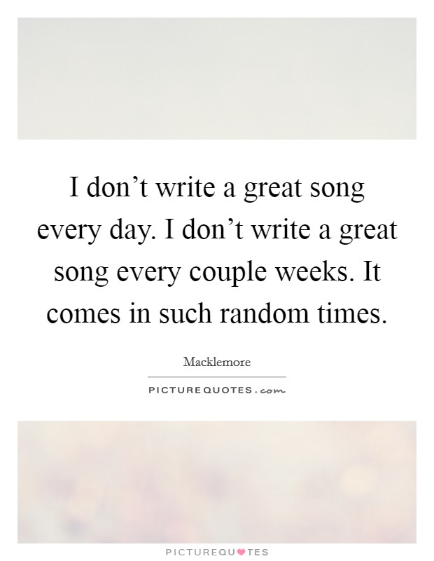 I don't write a great song every day. I don't write a great song every couple weeks. It comes in such random times Picture Quote #1