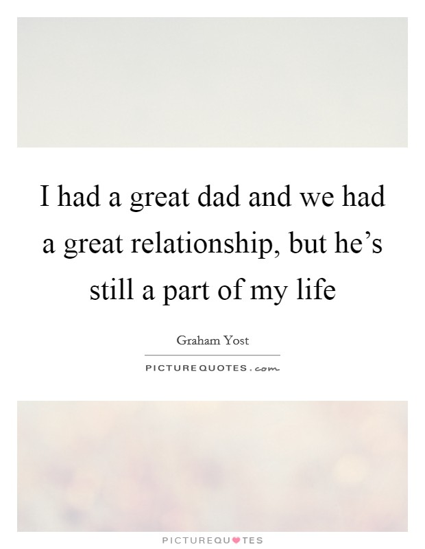 I had a great dad and we had a great relationship, but he's still a part of my life Picture Quote #1