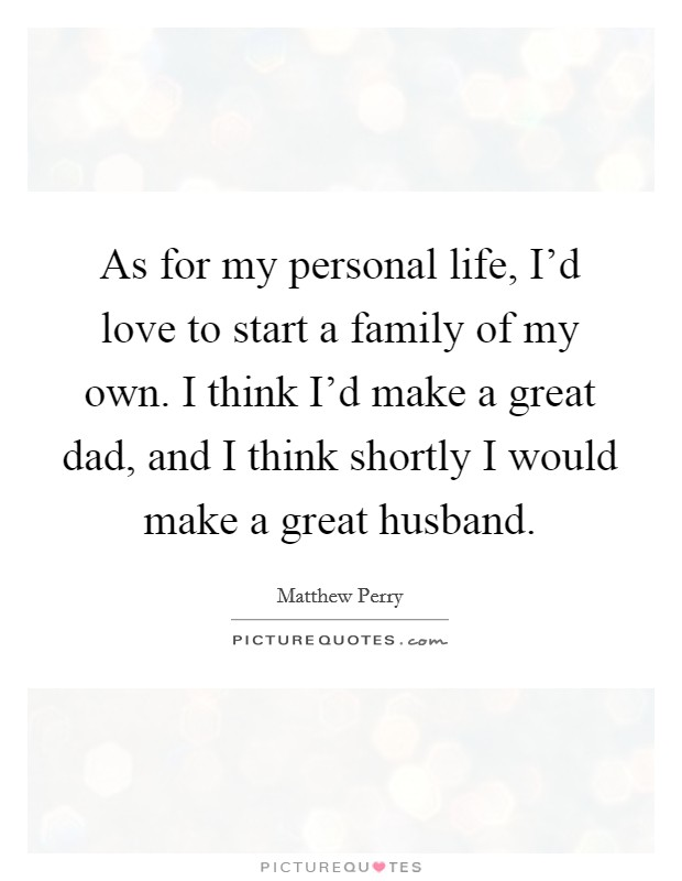 As for my personal life, I'd love to start a family of my own. I think I'd make a great dad, and I think shortly I would make a great husband Picture Quote #1