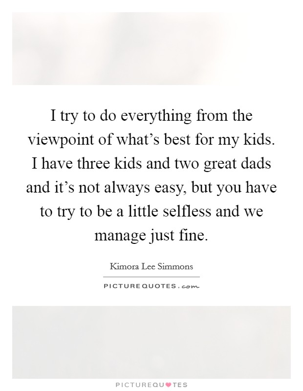 I try to do everything from the viewpoint of what's best for my kids. I have three kids and two great dads and it's not always easy, but you have to try to be a little selfless and we manage just fine Picture Quote #1