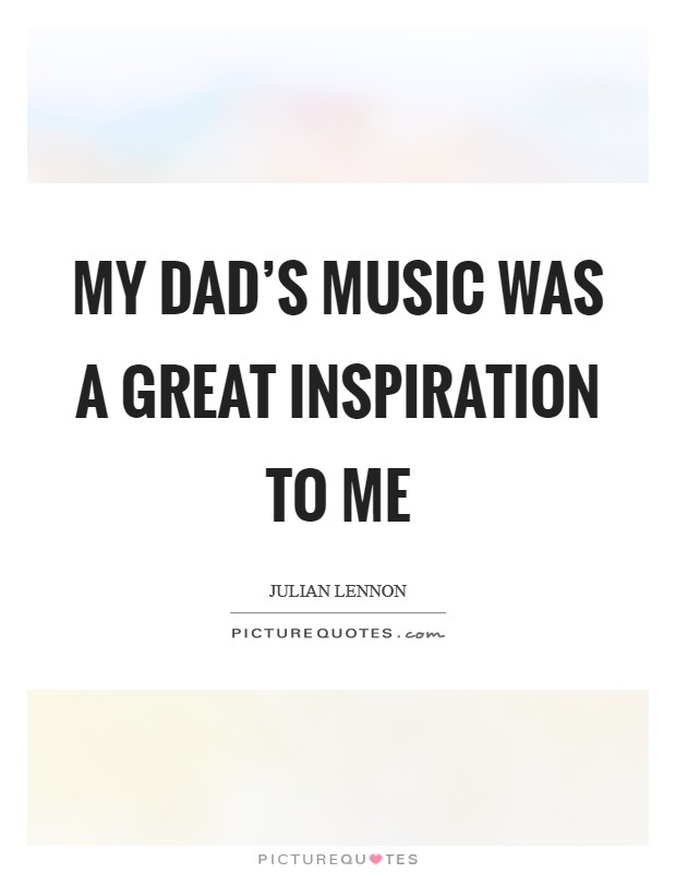 My dad's music was a great inspiration to me Picture Quote #1