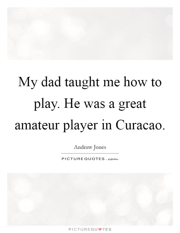 My dad taught me how to play. He was a great amateur player in Curacao Picture Quote #1