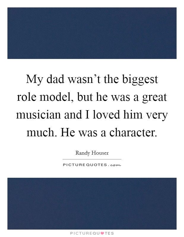 My dad wasn't the biggest role model, but he was a great musician and I loved him very much. He was a character Picture Quote #1