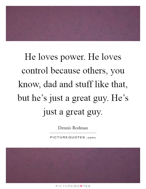 He loves power. He loves control because others, you know, dad and stuff like that, but he's just a great guy. He's just a great guy Picture Quote #1