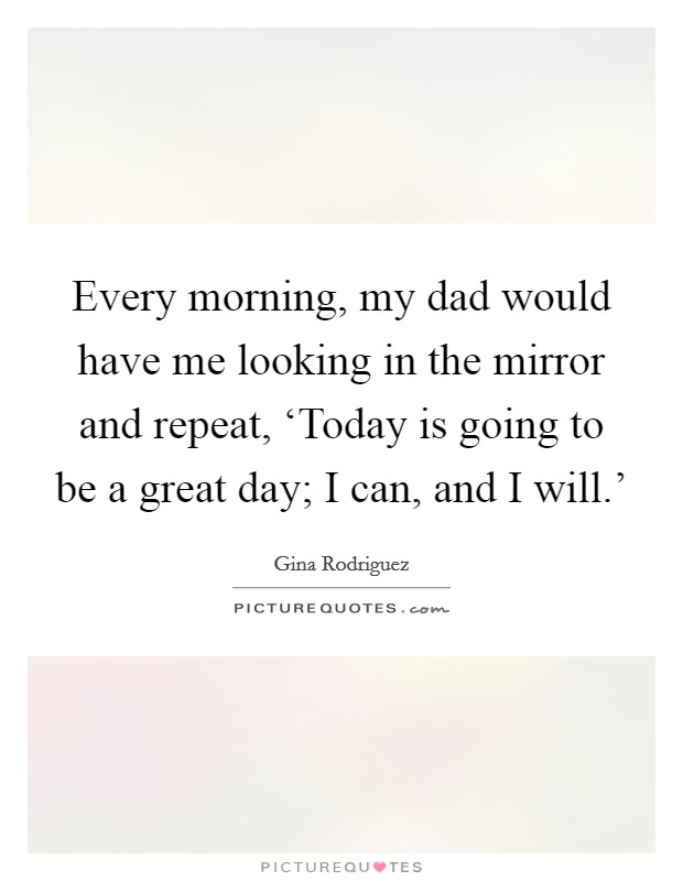 Every morning, my dad would have me looking in the mirror and repeat, 'Today is going to be a great day; I can, and I will.' Picture Quote #1