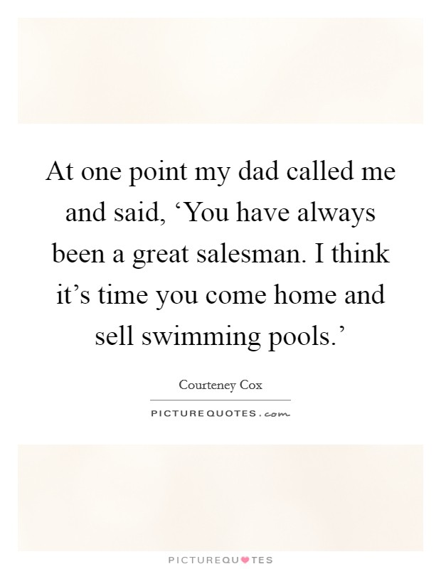 At one point my dad called me and said, 'You have always been a great salesman. I think it's time you come home and sell swimming pools.' Picture Quote #1