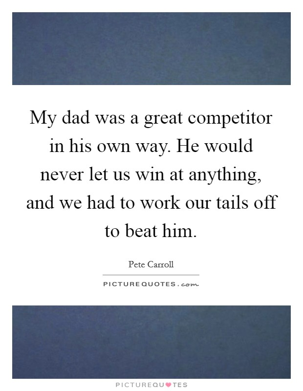 My dad was a great competitor in his own way. He would never let us win at anything, and we had to work our tails off to beat him Picture Quote #1