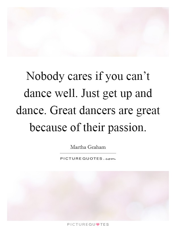 Nobody cares if you can't dance well. Just get up and dance. Great dancers are great because of their passion Picture Quote #1