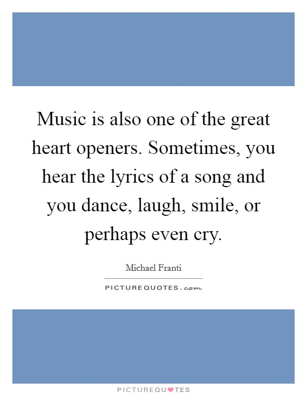 Music is also one of the great heart openers. Sometimes, you hear the lyrics of a song and you dance, laugh, smile, or perhaps even cry Picture Quote #1