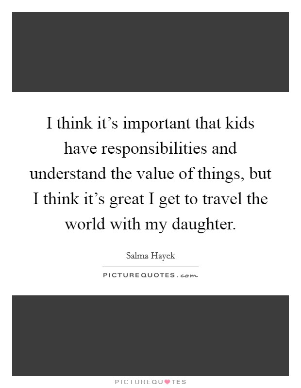 I think it's important that kids have responsibilities and understand the value of things, but I think it's great I get to travel the world with my daughter Picture Quote #1