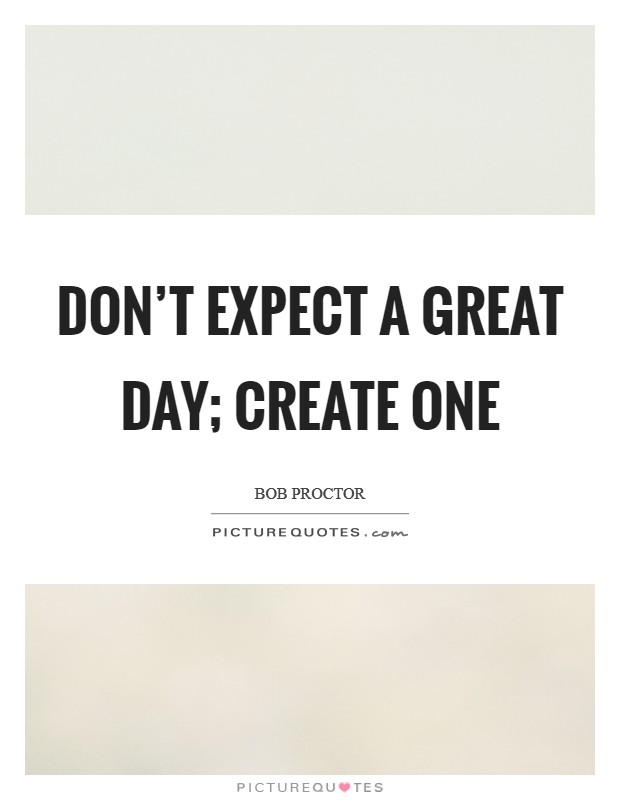 Don't expect a great day; create one Picture Quote #1