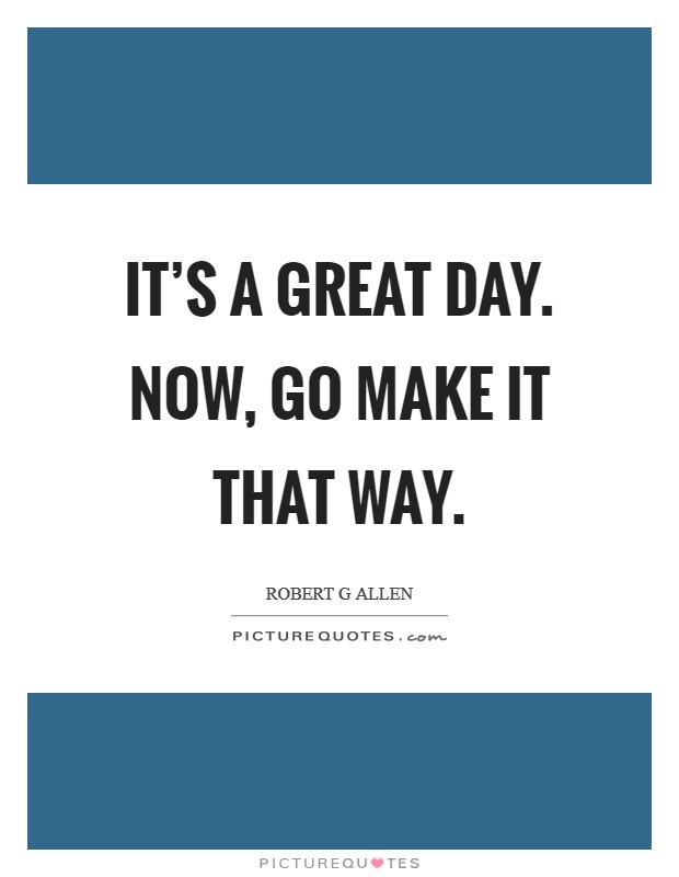 It's a great day. Now, go make it that way Picture Quote #1