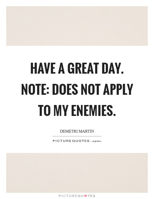 Have a great day. Note: does not apply to my enemies Picture Quote #1