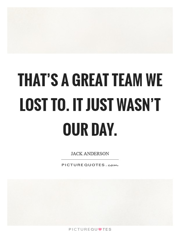 That's a great team we lost to. It just wasn't our day. Picture Quote #1